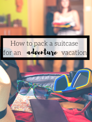 How To Pack A Suitcase For An Adventure Vacation