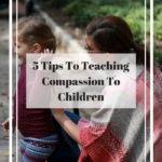 5 Tips to Teaching Compassion to Children